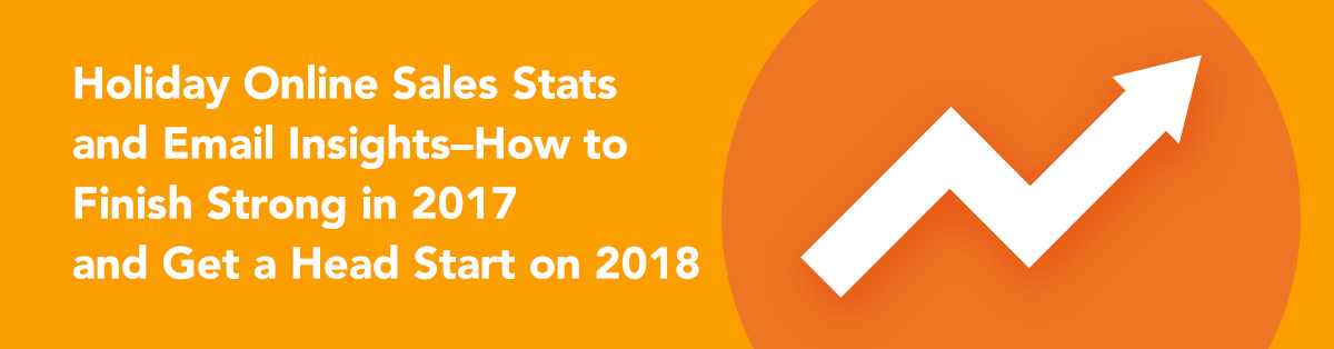 Holiday Online Sales Stats and Email Insights-How to Finish Strong in 2017 and Get a Head Start on 2018